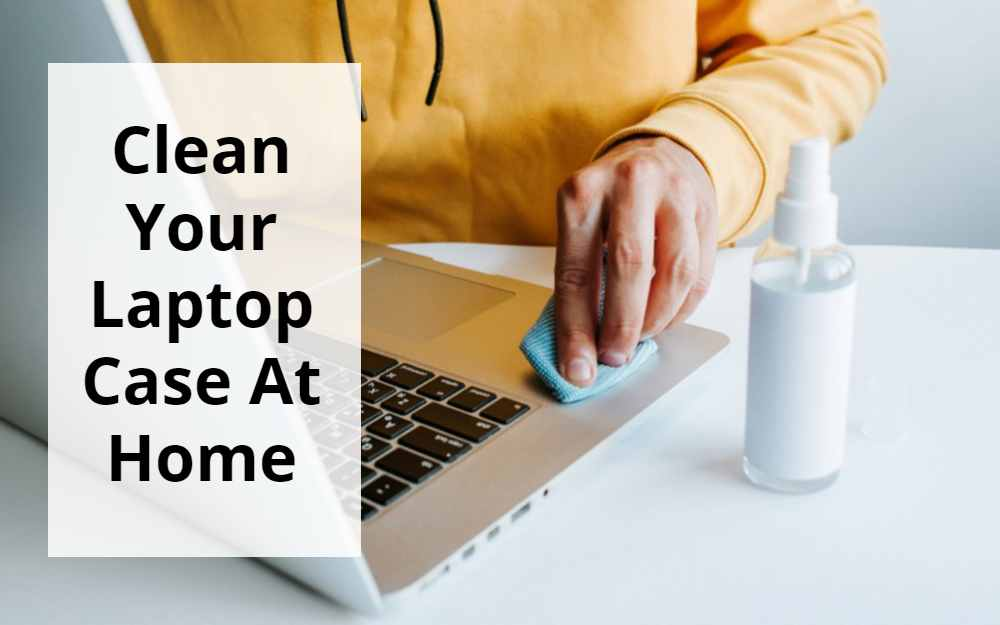 How To Clean Laptop Case At Home